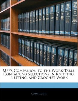 Mee's Companion To The Work-Table, Containing Selections In Knitting, Netting, And Crochet Work
