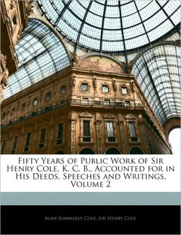 Fifty Years Of Public Work Of Sir Henry Cole, K. C. B., Accounted For In His Deeds, Speeches And Writings, Volume 2