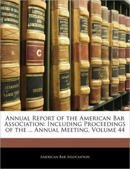 Annual Report of the American Bar Association: Including Proceedings of the ... Annual Meeting, Volume 44