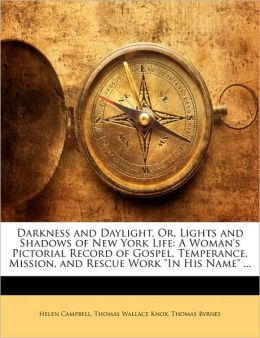 Darkness and Daylight, Or, Lights and Shadows of New York Life: A Woman's Pictorial Record of Gospel, Temperance, Mission, and Rescue Work