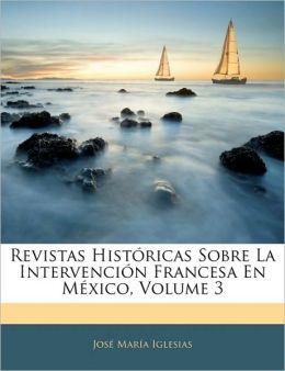 Revistas Historicas Sobre La Intervencion Francesa En Mexico, Volume 3
