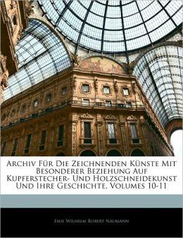 Archiv Fa'R Die Zeichnenden Ka'Nste Mit Besonderer Beziehung Auf Kupferstecher- Und Holzschneidekunst Und Ihre Geschichte, Volumes 10-11