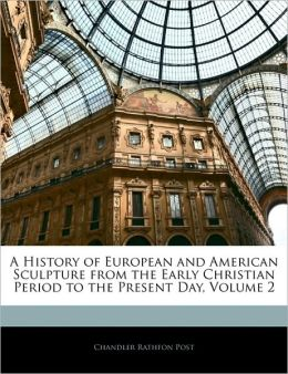 A History Of European And American Sculpture From The Early Christian Period To The Present Day, Volume 2