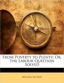 From Poverty To Plenty; Or, The Labour Question Solved