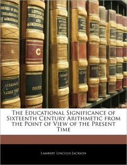 The Educational Significance Of Sixteenth Century Arithmetic From The Point Of View Of The Present Time