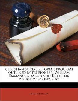 Christian Social Reform.; Program Outlined by Its Pioneer, William Emmanuel, Baron Von Ketteler, Bishop of Mainz, / By