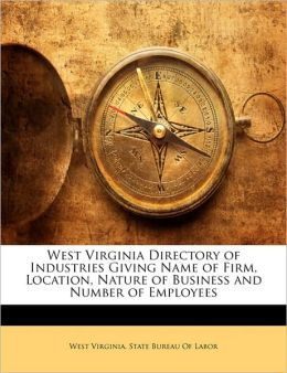 West Virginia Directory Of Industries Giving Name Of Firm, Location, Nature Of Business And Number Of Employees
