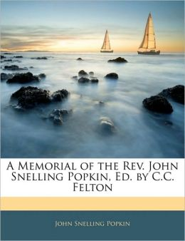 A Memorial Of The Rev. John Snelling Popkin, Ed. By C.C. Felton