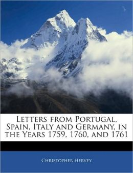 Letters From Portugal, Spain, Italy And Germany, In The Years 1759, 1760, And 1761