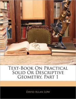 Text-Book On Practical Solid Or Descriptive Geometry, Part 1