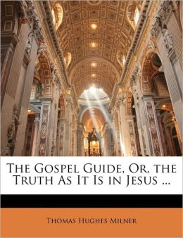 The Gospel Guide, Or, The Truth As It Is In Jesus ...