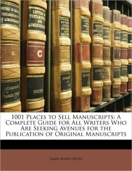 1001 Places to Sell Manuscripts: A Complete Guide for All Writers Who Are Seeking Avenues for the Publication of Original Manuscripts