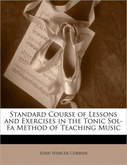 Standard Course Of Lessons And Exercises In The Tonic Sol-Fa Method Of Teaching Music