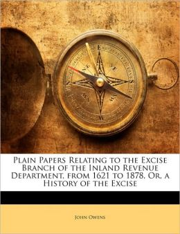 Plain Papers Relating To The Excise Branch Of The Inland Revenue Department, From 1621 To 1878, Or, A History Of The Excise