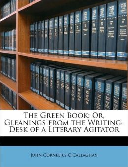 The Green Book: Or, Gleanings from the Writing-Desk of a Literary Agitator