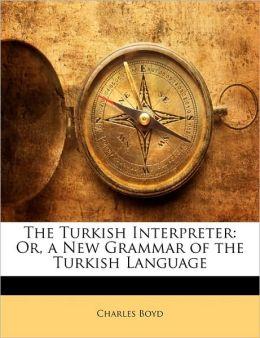 The Turkish Interpreter: Or, a New Grammar of the Turkish Language