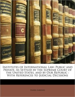 Institutes of International Law: Public and Private, As Settled by the Supreme Court of the United States, and by Our Republic : With References to Judicial Decisions