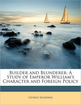 Builder and Blunderer: A Study of Emperor William's Character and Foreign Policy