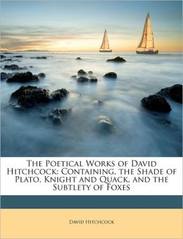 The Poetical Works of David Hitchcock: Containing, the Shade of Plato, Knight and Quack, and the Subtlety of Foxes