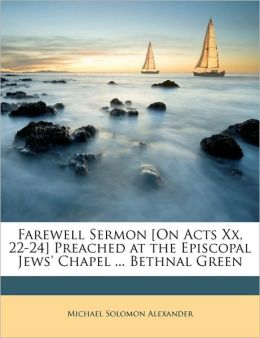 Farewell Sermon [On Acts XX, 22-24] Preached at the Episcopal Jews' Chapel ... Bethnal Green