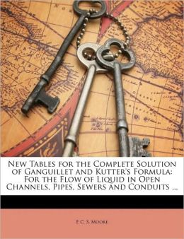 New Tables for the Complete Solution of Ganguillet and Kutter's Formula: For the Flow of Liquid in Open Channels, Pipes, Sewers and Conduits ...