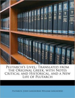 Plutarch's Lives,: Translated from the Original Greek, with Notes Critical and Historical, and a New Life of Plutarch