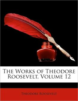 The Works of Theodore Roosevelt (Volume 12)