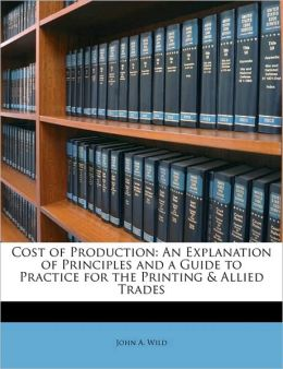 Cost of Production: An Explanation of Principles and a Guide to Practice for the Printing & Allied Trades