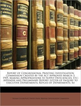 Report of Congressional Printing Investigation Commission Created by the Act Approved March 3, 1905, Making Appropriations to Supply Deficiencies, Etc: Appendix and Preliminary Report: Letter of Inquiry to Executive Departments; Replies of Departments; Su