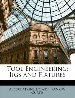 Tool Engineering: Jigs and Fixtures