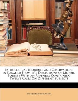 Pathological Inquiries and Observations in Surgery: From the Dissections of Morbid Bodies: With an Appendix Containing Twelve Cases on Different Subje