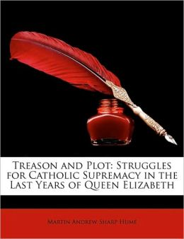 Treason and Plot: Struggles for Catholic Supremacy in the Last Years of Queen Elizabeth