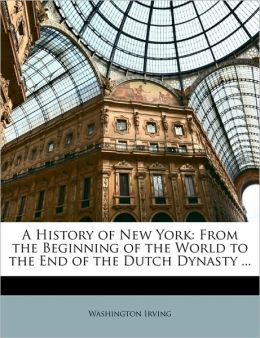 A History of New York: From the Beginning of the World to the End of the Dutch Dynasty