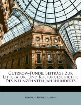 Gutzkow-Funde: Beitrage Zur Litteratur- Und Kulturgeschichte Des Neunzehnten Jahrhunderts
