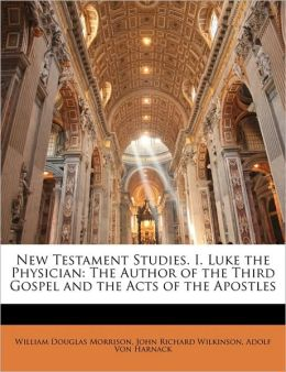 New Testament Studies. I. Luke the Physician: The Author of the Third Gospel and the Acts of the Apostles