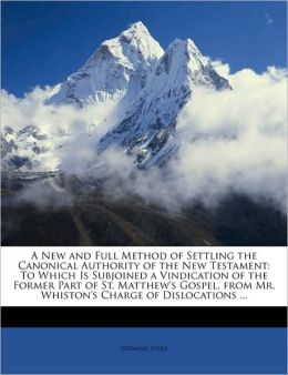 A New and Full Method of Settling the Canonical Authority of the New Testament: To Which Is Subjoined a Vindication of the Former Part of St. Matthew's Gospel, from Mr. Whiston's Charge of Dislocations ...