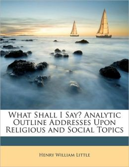 What Shall I Say? Analytic Outline Addresses Upon Religious and Social Topics