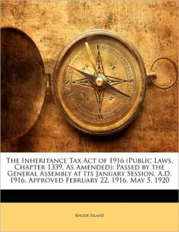 The Inheritance Tax Act of 1916 (Public Laws, Chapter 1339, as Amended): Passed by the General Assembly at Its January Session, A.D. 1916. Approved Fe