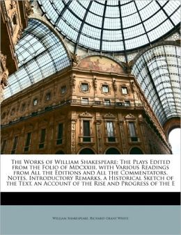 The Works of William Shakespeare: The Plays Edited from the Folio of Mdcxxiii, with Various Readings from All the Editions and All the Commentators, Notes, Introductory Remarks, a Historical Sketch of the Text, an Account of the Rise and Progress of the E