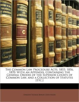 The Common Law Procedure Acts, 1853, 1856, 1870: With an Appendix, Containing the General Orders of the Superior Courts of Common Law, and a Collection of Statutes [Etc.]