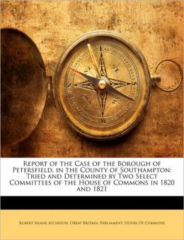 Report of the Case of the Borough of Petersfield, in the County of Southampton: Tried and Determined by Two Select Committees of the House of Commons in 1820 and 1821