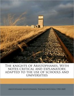 The knights of Aristophanes. With notes critical and explanatory, adapted to the use of schools and universities