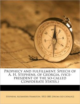 Prophecy and fulfillment. Speech of A. H. Stephens, of Georgia, (vice-president of the so-called Confderate States.)