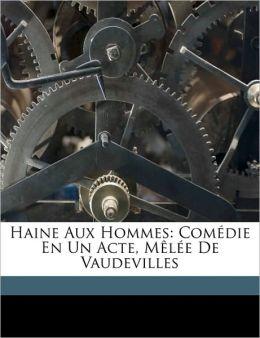 Haine Aux Hommes: Com die En Un Acte, M l e De Vaudevilles