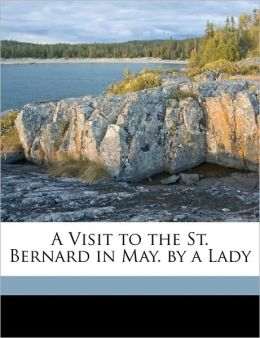 A Visit to the St. Bernard in May. by a Lady