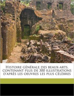 Histoire g n rale des beaux-arts, contenant plus de 300 illustrations d'apr s les oeuvres les plus c l bres