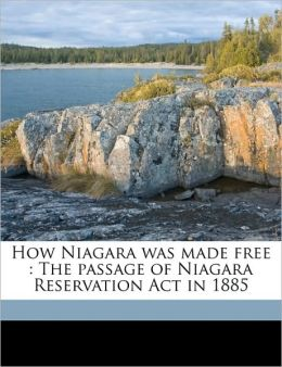How Niagara was made free: The passage of Niagara Reservation Act in 1885
