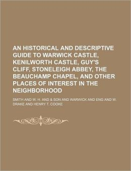 An Historical and Descriptive Guide to Warwick Castle, Kenilworth Castle, Guy's Cliff, Stoneleigh Abbey, the Beauchamp Chapel, and Other Places of In