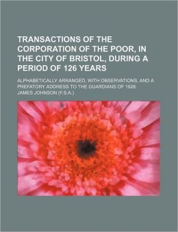 Transactions of the Corporation of the Poor, in the City of Bristol, During a Period of 126 Years; Alphabetically Arranged, with Observations, and A P