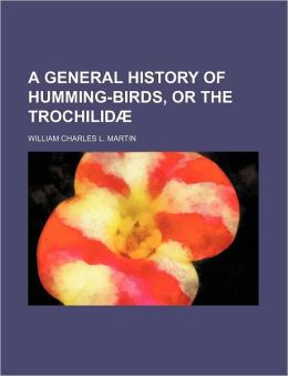 A General History of Humming-Birds, or the Trochilid